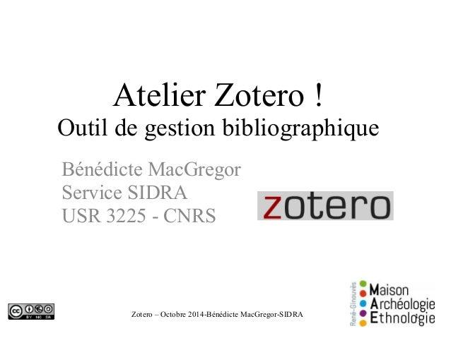 Atelier Zotero !  Outil de gestion bibliographique  Bénédicte MacGregor  Service SIDRA  USR 3225 - CNRS  Zotero – Octobre ...