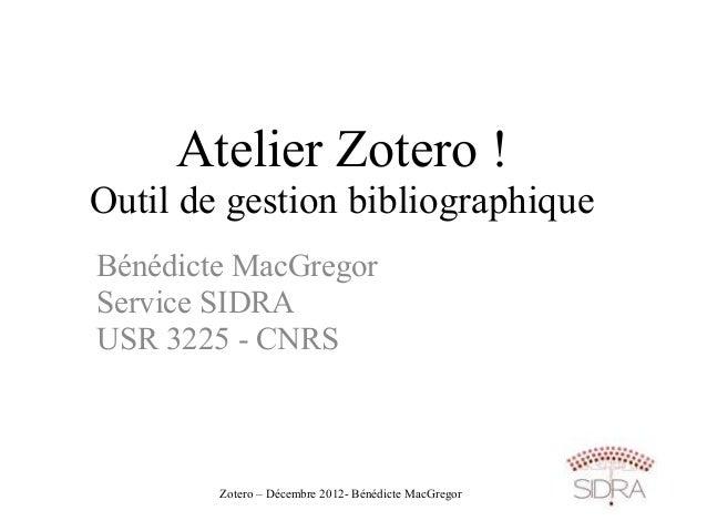Atelier Zotero !Outil de gestion bibliographiqueBénédicte MacGregorService SIDRAUSR 3225 - CNRS        Zotero – Décembre 2...