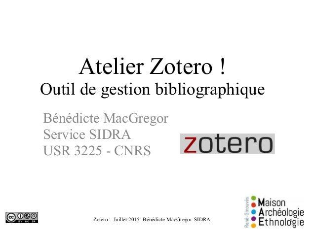 Zotero – Juillet 2015- Bénédicte MacGregor-SIDRA Atelier Zotero ! Outil de gestion bibliographique Bénédicte MacGregor Ser...
