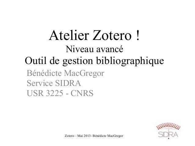 Zotero – Mai 2013- Bénédicte MacGregorAtelier Zotero !Niveau avancéOutil de gestion bibliographiqueBénédicte MacGregorServ...