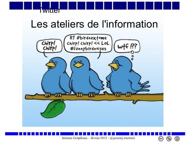 Twitter  Les ateliers de l'information  Jérémie Grépilloux – février 2013 - @jereerej (twitter)