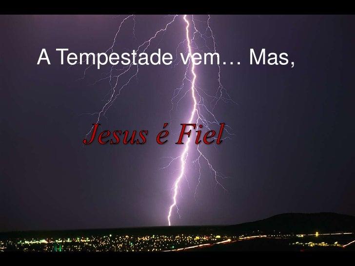 A Tempestadevem… Mas, <br />Jesus é Fiel<br />