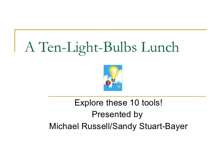 A Ten-Light-Bulbs Lunch Explore these 10 tools! Presented by  Michael Russell/Sandy Stuart-Bayer