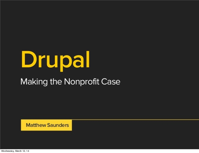 Drupal Making the Nonprofit Case Matthew Saunders Wednesday, March 12, 14