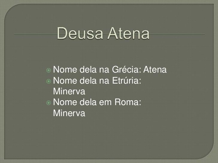  Nome  dela na Grécia: Atena Nome dela na Etrúria:  Minerva Nome dela em Roma:  Minerva