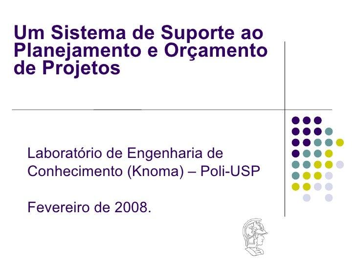 Um Sistema de Suporte ao Planejamento e Orçamento  de Projetos Laboratório de Engenharia de  Conhecimento (Knoma) – Poli-U...