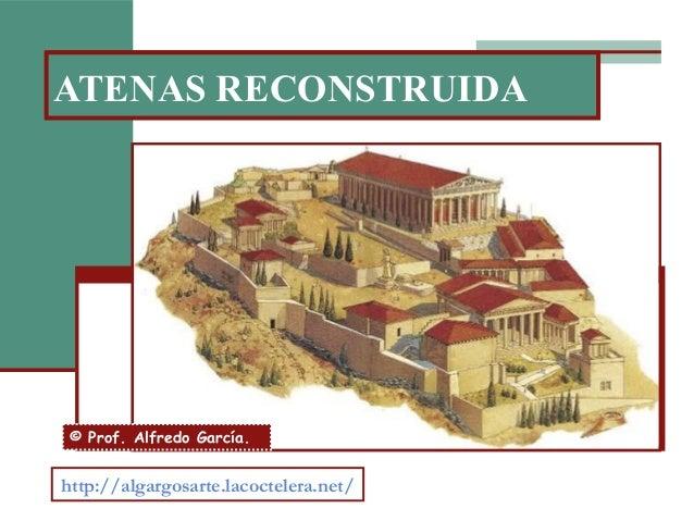 ATENAS RECONSTRUIDA http://algargosarte.lacoctelera.net/ © Prof. Alfredo García.