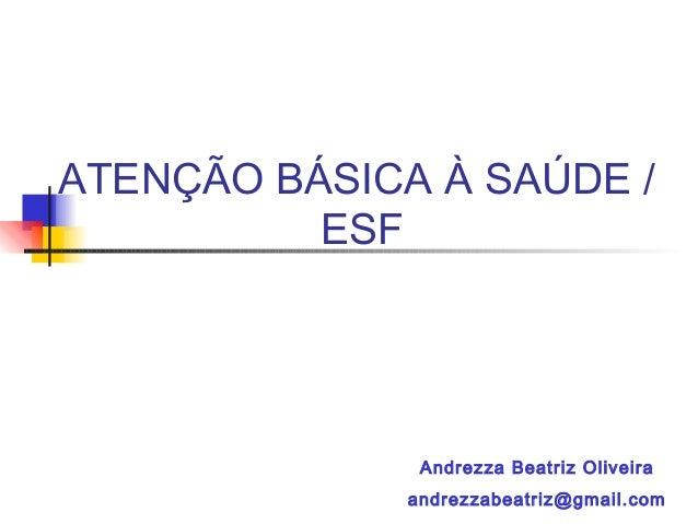 ATENÇÃO BÁSICA À SAÚDE / ESF Andrezza Beatriz Oliveira andrezzabeatriz@gmail.com