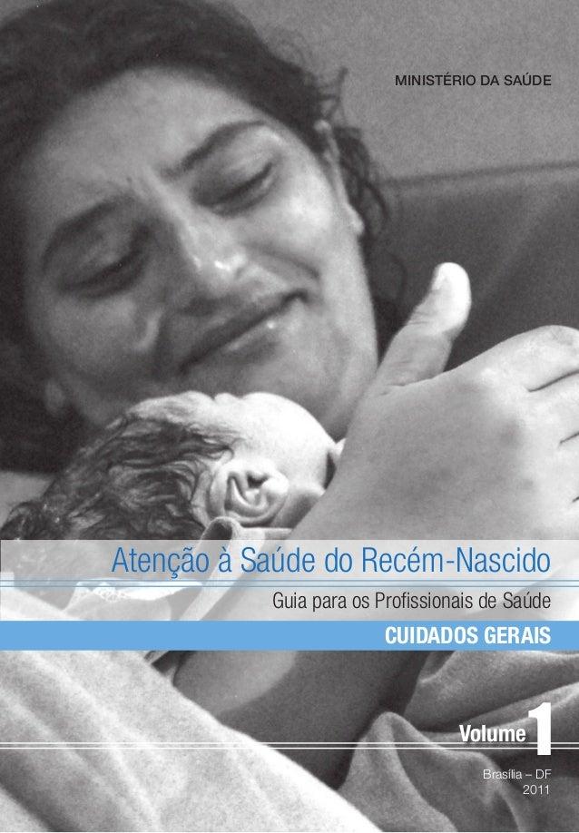 CUIDADOS GERAIS Atenção à Saúde do Recém-Nascido Guia para os Profissionais de Saúde Brasília – DF 2011 1 MINISTÉRIO DA SA...