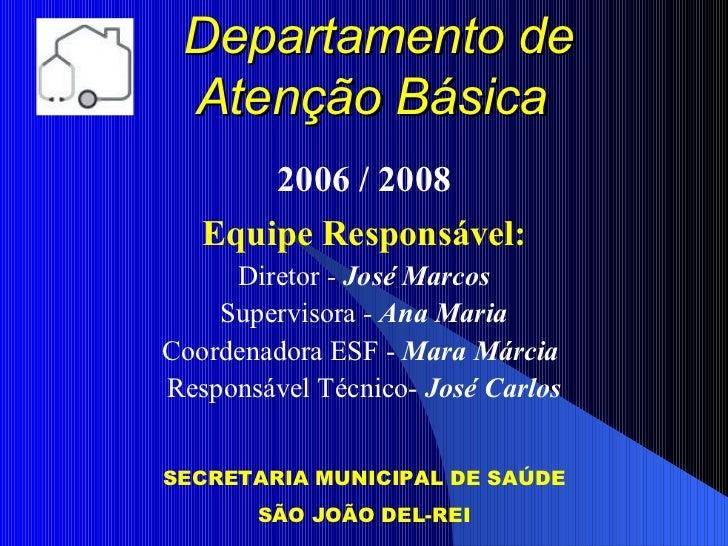Departamento de Atenção Básica       2006 / 2008   Equipe Responsável:     Diretor - José Marcos    Supervisora - Ana Mari...