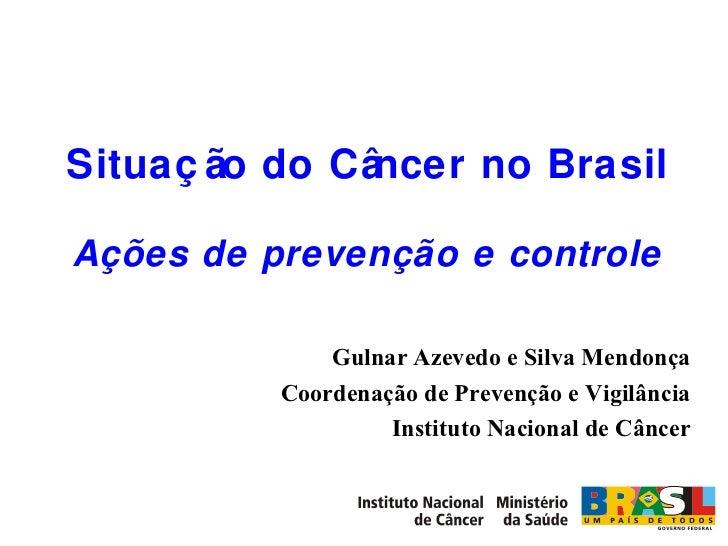 Situação do Câncer no Brasil Ações de prevenção e controle Gulnar Azevedo e Silva Mendonça Coordenação de Prevenção e Vigi...