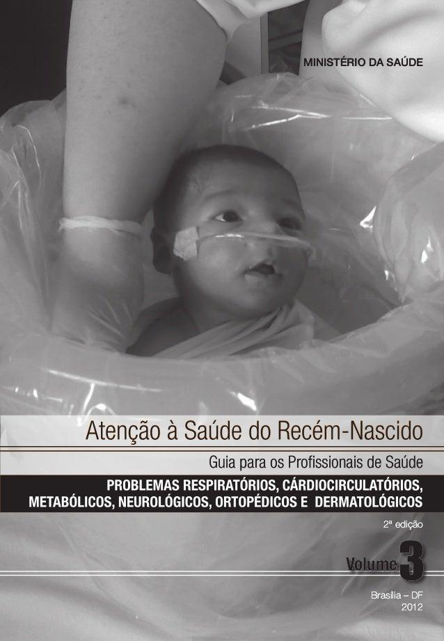 Atenção à Saúde do Recém-Nascido Guia para os Profissionais de Saúde Brasília – DF 2012 Volume MINISTÉRIO DA SAÚDE 2ª ediç...