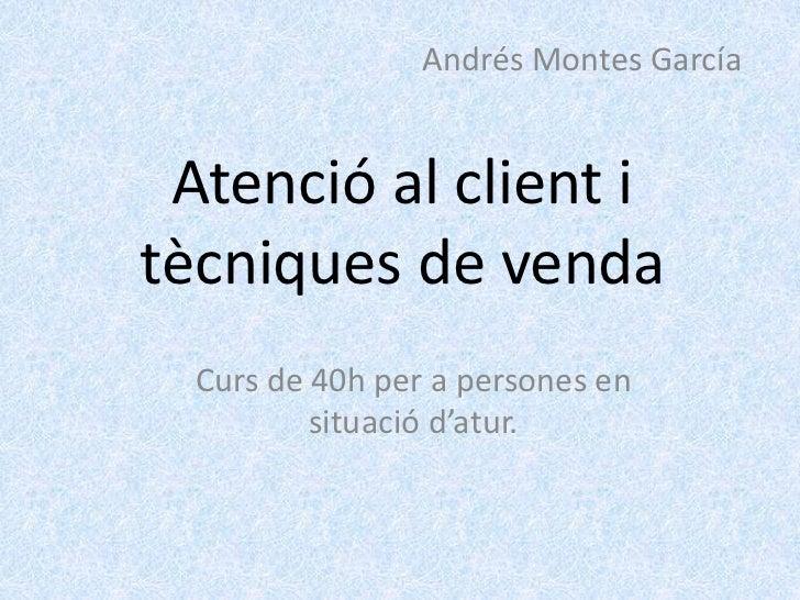 Andrés Montes García Atenció al client itècniques de venda  Curs de 40h per a persones en          situació d'atur.