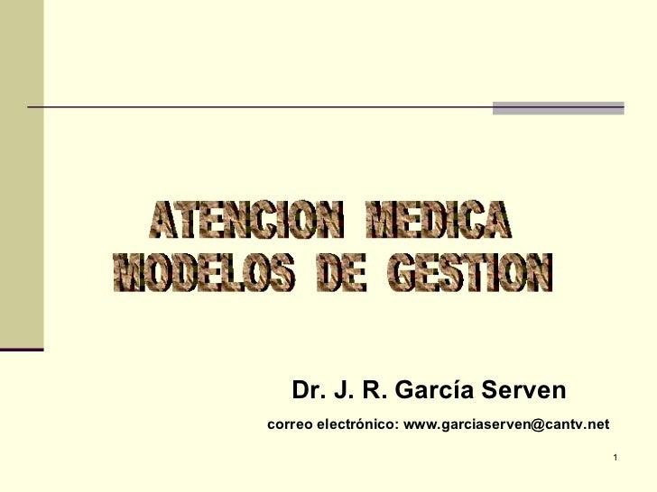 <ul><li>Dr. J. R. García Serven </li></ul><ul><li>correo electrónico: www.garciaserven@cantv.net </li></ul>ATENCION  MEDIC...