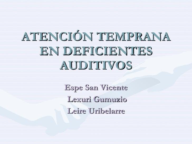 ATENCIÓN TEMPRANA EN DEFICIENTES AUDITIVOS Espe San Vicente Lexuri Gumuzio Leire Uribelarre