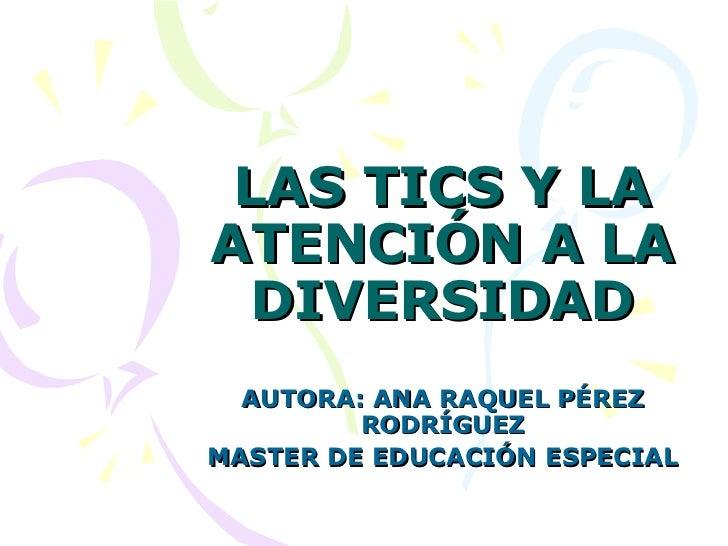 LAS TICS Y LA ATENCIÓN A LA DIVERSIDAD AUTORA: ANA RAQUEL PÉREZ RODRÍGUEZ MASTER DE EDUCACIÓN ESPECIAL