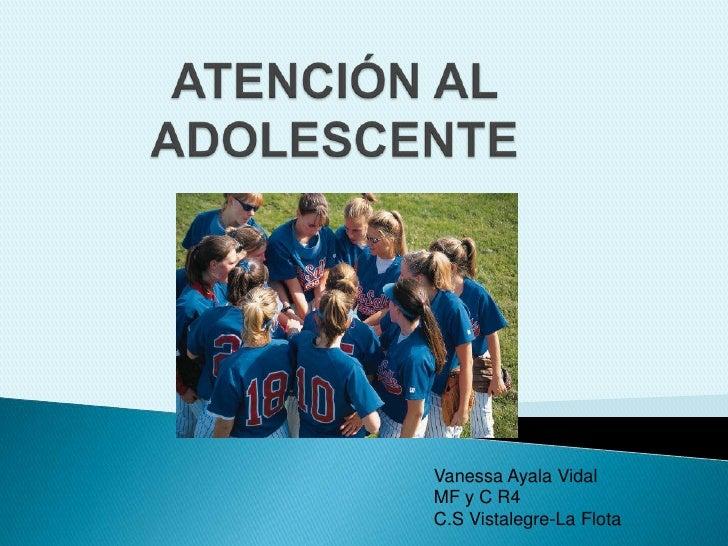ATENCIÓN AL ADOLESCENTE<br />Vanessa Ayala Vidal <br />MF y C R4 <br />C.S Vistalegre-La Flota<br />