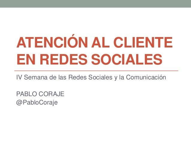 ATENCIÓN AL CLIENTE EN REDES SOCIALES IV Semana de las Redes Sociales y la Comunicación PABLO CORAJE @PabloCoraje