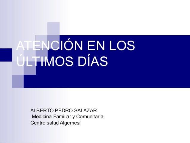 ATENCIÓN EN LOSÚLTIMOS DÍASALBERTO PEDRO SALAZARMedicina Familiar y ComunitariaCentro salud Algemesí