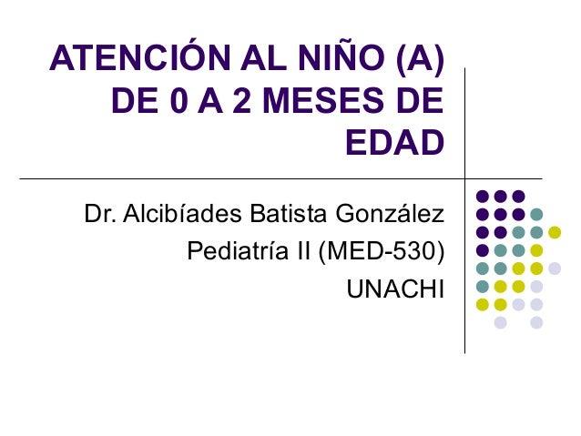 ATENCIÓN AL NIÑO (A)   DE 0 A 2 MESES DE               EDAD Dr. Alcibíades Batista González           Pediatría II (MED-53...