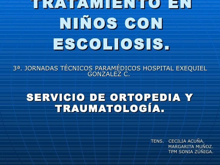 TRATAMIENTO EN NIÑOS CON ESCOLIOSIS. 3ª. JORNADAS TÉCNICOS PARAMÉDICOS HOSPITAL EXEQUIEL GONZALEZ C.  SERVICIO DE ORTOPEDI...