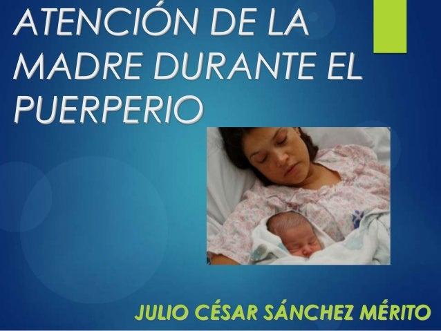 ATENCIÓN DE LA MADRE DURANTE EL PUERPERIO JULIO CÉSAR SÁNCHEZ MÉRITO