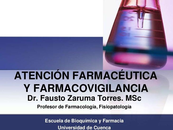 ATENCIÓN FARMACÉUTICAY FARMACOVIGILANCIA<br />Dr. Fausto Zaruma Torres. MSc<br />Profesor de Farmacología, Fisiopatología ...
