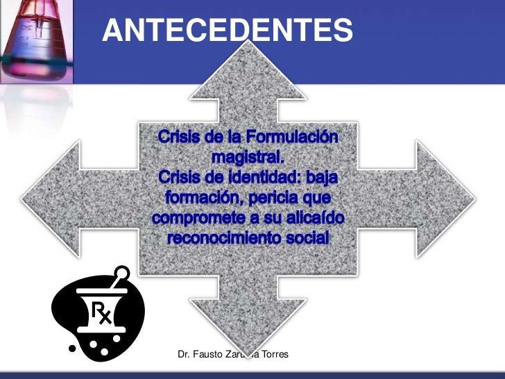 Dr. Fausto Zaruma Torres<br />ANTECEDENTES<br />Crisis de la Formulación magistral.<br />Crisis de identidad: baja formaci...