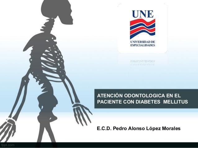 ATENCIÓN ODONTOLOGICA EN EL PACIENTE CON DIABETES MELLITUS  E.C.D. Pedro Alonso López Morales