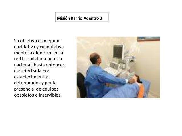 Misión Barrio Adentro 3Su objetivo es mejorarcualitativa y cuantitativamente la atención en lared hospitalaria publicanaci...