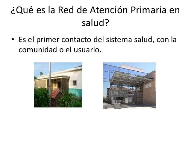 ¿Qué es la Red de Atención Primaria en                salud?• Es el primer contacto del sistema salud, con la  comunidad o...