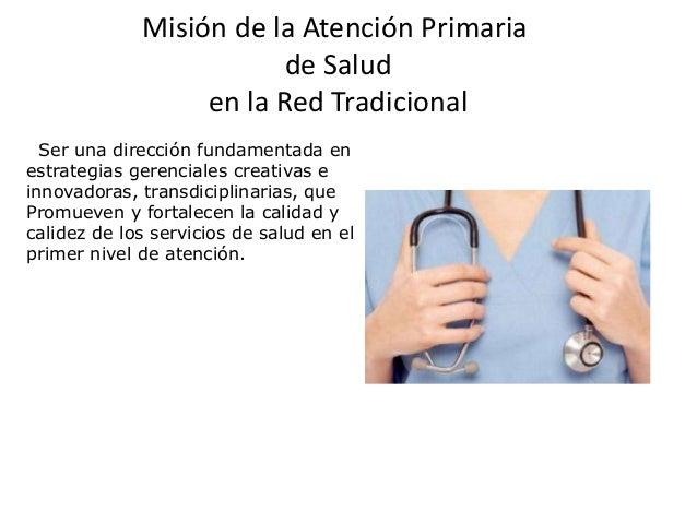 Misión de la Atención Primaria                         de Salud                  en la Red Tradicional  Ser una dirección ...