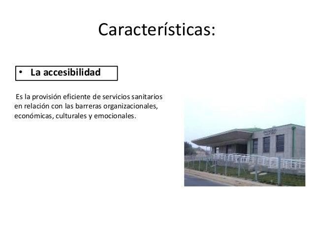 Características: • La accesibilidadEs la provisión eficiente de servicios sanitariosen relación con las barreras organizac...
