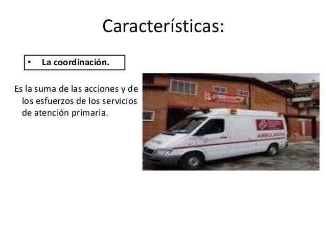 Características:   •   La coordinación.Es la suma de las acciones y de  los esfuerzos de los servicios  de atención primar...