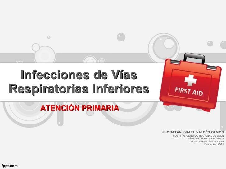 Infecciones de Vías Respiratorias Inferiores JHONATAN ISRAEL VALDÉS OLMOS HOSPITAL GENERAL REGIONAL DE LEÓN MÉDICO INTERNO...
