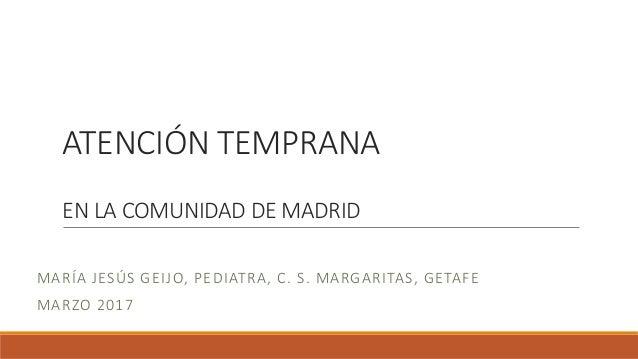 ATENCIÓN TEMPRANA EN LA COMUNIDAD DE MADRID MARÍA JESÚS GEIJO, PEDIATRA, C. S. MARGARITAS, GETAFE MARZO 2017