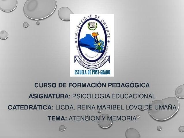 CURSO DE FORMACIÓN PEDAGÓGICA ASIGNATURA: PSICOLOGIA EDUCACIONAL CATEDRÁTICA: LICDA. REINA MARIBEL LOVO DE UMAÑA TEMA: ATE...