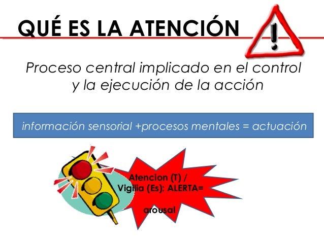 QUÉ ES LA ATENCIÓN Proceso central implicado en el control y la ejecución de la acción información sensorial +procesos m...