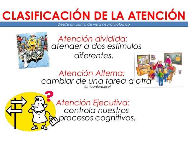 Atención dividida: atender a dos estímulos diferentes. Atención Alterna: cambiar de una tarea a otra (sin confundirse) Ate...