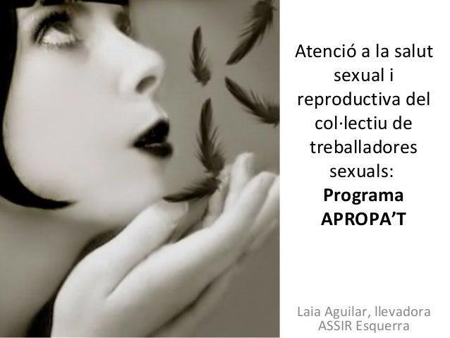 Atenció a la salut sexual i reproductiva del col·lectiu de treballadores sexuals: Programa APROPA'T Laia Aguilar, llevador...