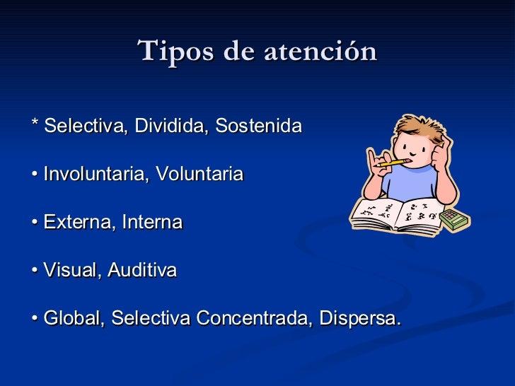 Tipos de atención <ul><li>*  Selectiva, Dividida, Sostenida </li></ul><ul><li>•  Involuntaria, Voluntaria </li></ul><ul><l...