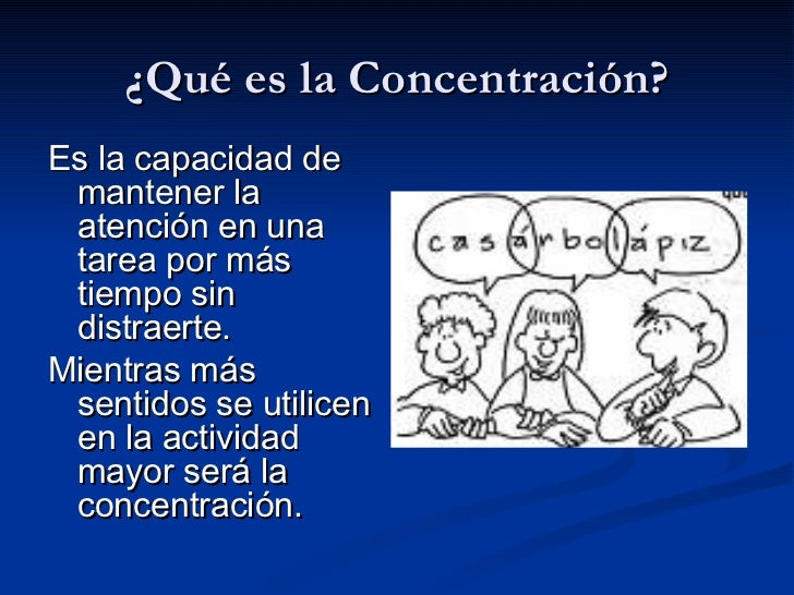 ¿Qué es la Concentración? <ul><li>Es la capacidad de mantener la atención en una tarea por más tiempo sin distraerte. </li...