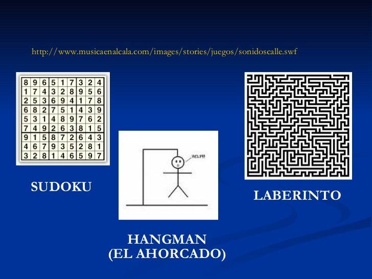http://www.musicaenalcala.com/images/stories/juegos/sonidoscalle.swf SUDOKU HANGMAN (EL AHORCADO) LABERINTO