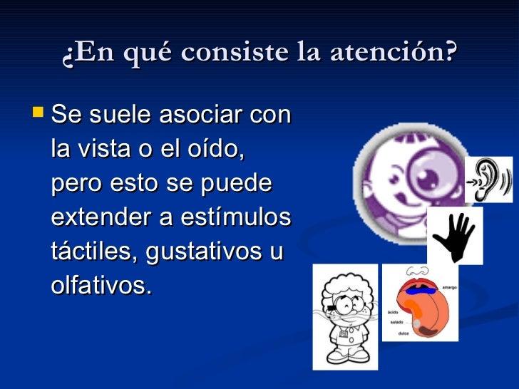 ¿En qué consiste la atención? <ul><li>Se suele asociar con la vista o el oído, pero esto se puede extender a estímulos tác...
