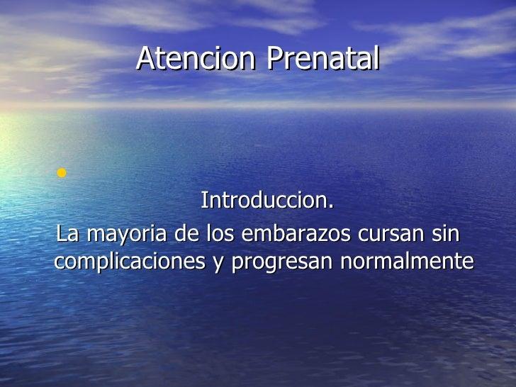 Atencion Prenatal <ul><li>Introduccion. </li></ul><ul><li>La mayoria de los embarazos cursan sin complicaciones y progresa...