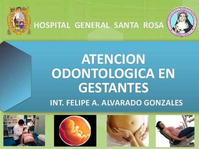 HOSPITAL GENERAL SANTA ROSA  ATENCION  ODONTOLOGICA EN  GESTANTES  INT. FELIPE A. ALVARADO GONZALES