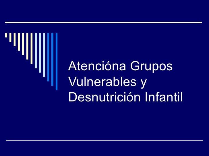 Atención a Grupos Vulnerables y Desnutrición Infantil