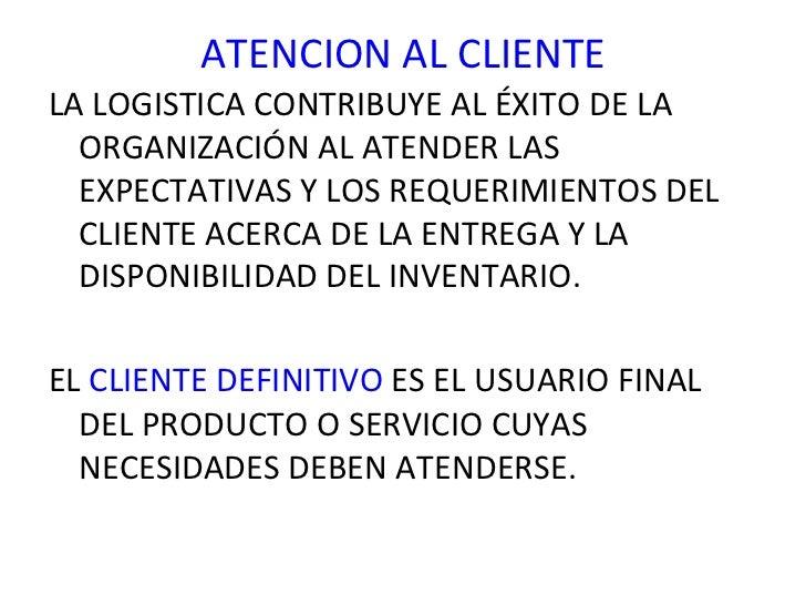 ATENCION AL CLIENTE <ul><li>LA LOGISTICA CONTRIBUYE AL ÉXITO DE LA ORGANIZACIÓN AL ATENDER LAS EXPECTATIVAS Y LOS REQUERIM...