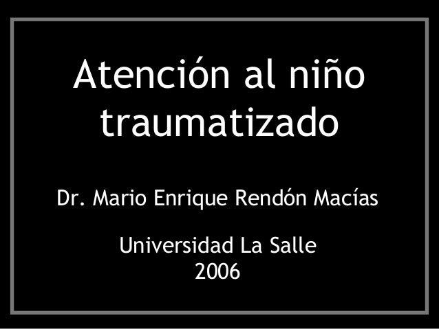 Atención al niño traumatizado Dr. Mario Enrique Rendón Macías Universidad La Salle 2006