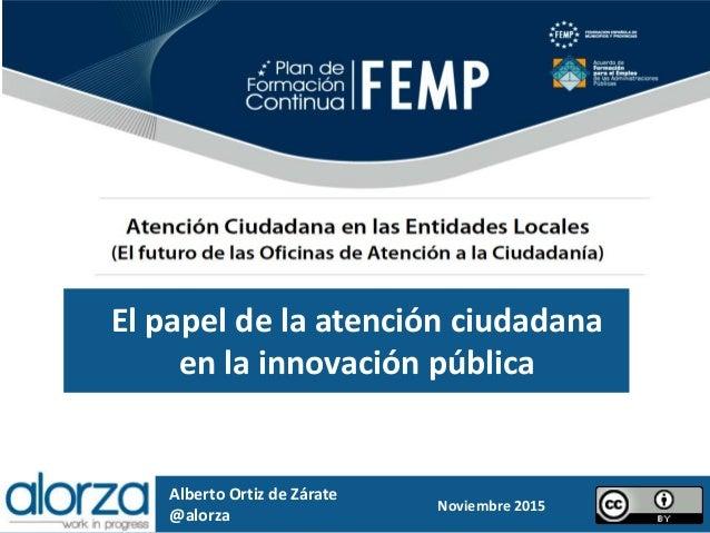 El papel de la atención ciudadana en la innovación pública Alberto Ortiz de Zárate @alorza Noviembre 2015